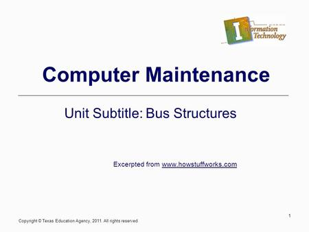 Computer Maintenance Unit Subtitle: Bus Structures Excerpted from www.howstuffworks.com Copyright © Texas Education Agency, 2011. All rights reserved.
