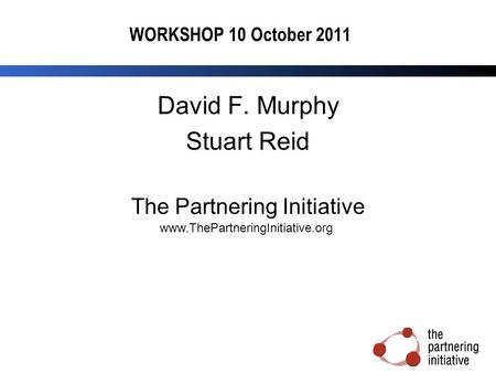 WORKSHOP 10 October 2011 David F. Murphy Stuart Reid The Partnering Initiative www.ThePartneringInitiative.org.