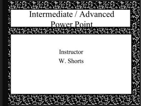 Intermediate / Advanced Power Point Instructor W. Shorts.