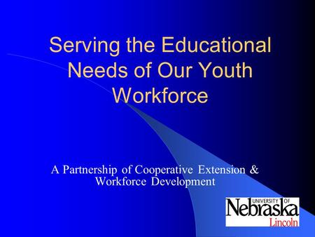 Serving the Educational Needs of Our Youth Workforce A Partnership of Cooperative Extension & Workforce Development.