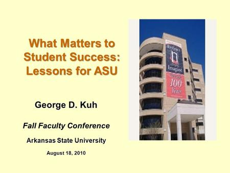 George D. Kuh Fall Faculty Conference Arkansas State University August 18, 2010 What Matters to Student Success: Lessons for ASU.