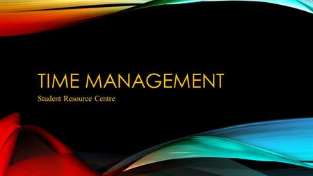"TIME MANAGEMENT Student Resource Centre. TIME MANAGEMENT FOR THE WHOLE STUDENT EXPERIENCE What is time management? ""The ability to plan and control how."