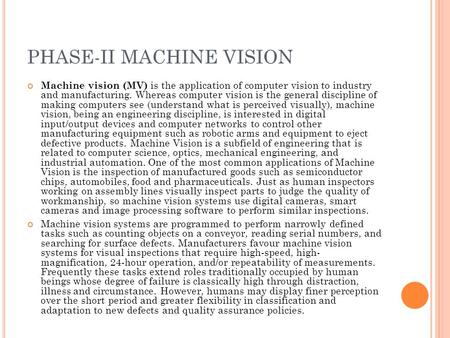 PHASE-II MACHINE VISION Machine vision (MV) is the application of computer vision to industry and manufacturing. Whereas computer vision is the general.