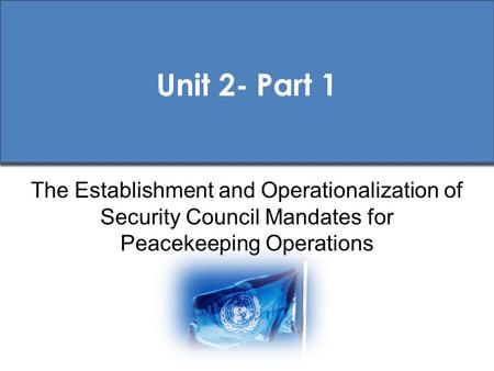 Unit 2- Part 1 The Establishment and Operationalization of Security Council Mandates for Peacekeeping Operations.