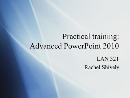 Practical training: Advanced PowerPoint 2010 LAN 321 Rachel Shively LAN 321 Rachel Shively.