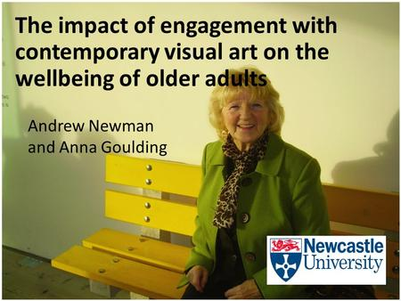 The impact of engagement with contemporary visual art on the wellbeing of older adults Andrew Newman and Anna Goulding.
