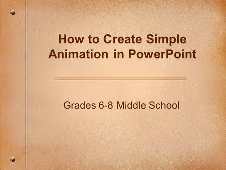 Grades 6-8 Middle School How to Create Simple Animation in PowerPoint.