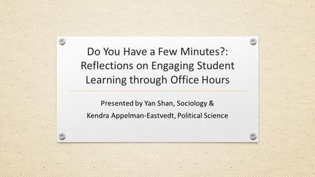 Do You Have a Few Minutes?: Reflections on Engaging Student Learning through Office Hours Presented by Yan Shan, Sociology & Kendra Appelman-Eastvedt,