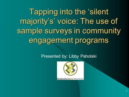 1 Tapping into the 'silent majority's' voice: The use of sample surveys in community engagement programs Presented by: Libby Paholski.