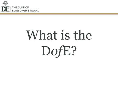 What is the DofE?. The DofE is… A DofE programme is a real adventure It doesn't matter who you are or where you're from You just need to be aged between.