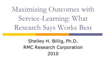 Maximizing Outcomes with Service-Learning: What Research Says Works Best Shelley H. Billig, Ph.D. RMC Research Corporation 2010.