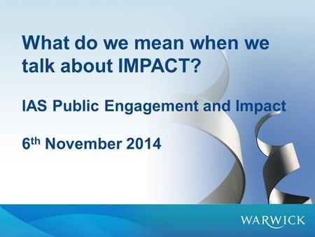 What do we mean when we talk about IMPACT? IAS Public Engagement and Impact 6 th November 2014.
