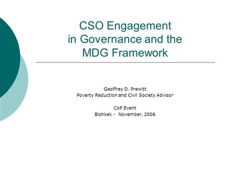 CSO Engagement in Governance and the MDG Framework Geoffrey D. Prewitt Poverty Reduction and Civil Society Advisor CoP Event Bishkek - November, 2006.