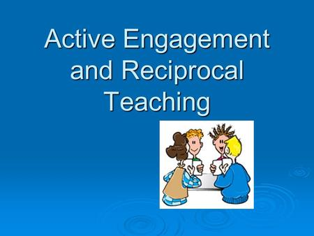 "Active Engagement and Reciprocal Teaching. ""A teacher's job is not to teach kids, a teacher's job is to create meaningful engaging work whereby the student."