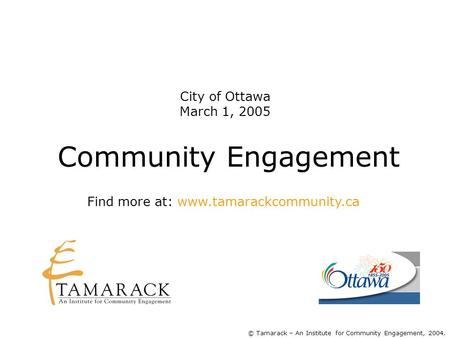 Community Engagement © Tamarack – An Institute for Community Engagement, 2004. Find more at: www.tamarackcommunity.ca City of Ottawa March 1, 2005.