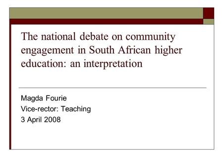 The national debate on community engagement in South African higher education: an interpretation Magda Fourie Vice-rector: Teaching 3 April 2008.