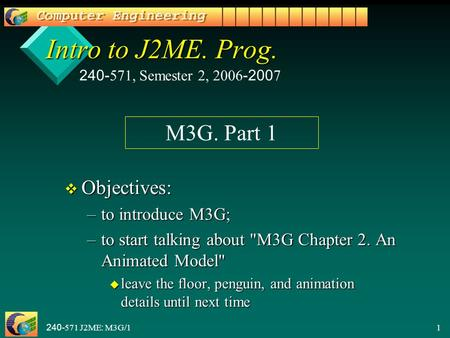 240-571 J2ME: M3G/11 Intro to J2ME. Prog. v Objectives: –to introduce M3G; –to start talking about M3G Chapter 2. An Animated Model u leave the floor,