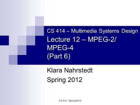 CS 414 - Spring 2012 CS 414 – Multimedia Systems Design Lecture 12 – MPEG-2/ MPEG-4 (Part 6) Klara Nahrstedt Spring 2012.