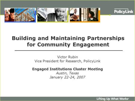 Building and Maintaining Partnerships for Community Engagement Victor Rubin Vice President for Research, PolicyLink Engaged Institutions Cluster Meeting.