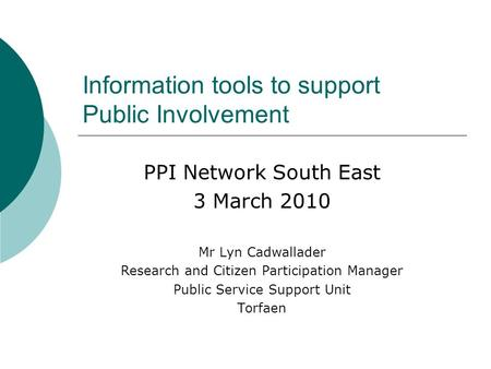 PPI Network South East 3 March 2010 Mr Lyn Cadwallader Research and Citizen Participation Manager Public Service Support Unit Torfaen Information tools.
