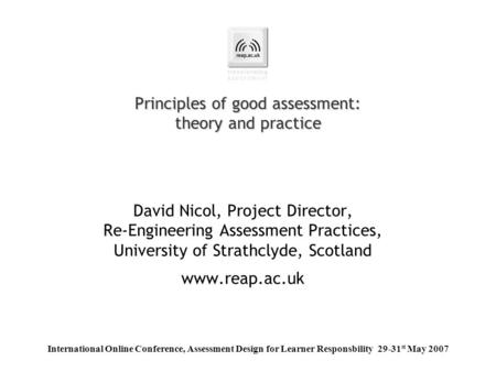 Principles of good assessment: theory and practice David Nicol, Project Director, Re-Engineering Assessment Practices, University of Strathclyde, Scotland.