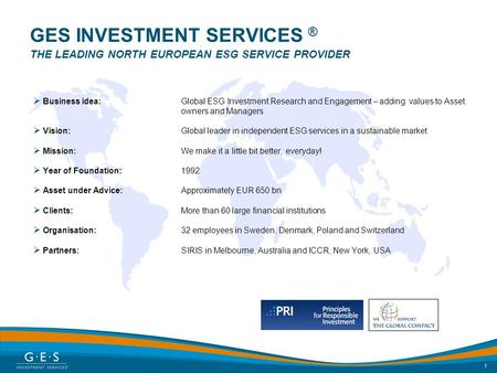1 GES INVESTMENT SERVICES ® THE LEADING NORTH EUROPEAN ESG SERVICE PROVIDER  Business idea: Global ESG Investment Research and Engagement – adding values.