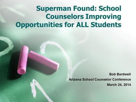 Superman Found: School Counselors Improving Opportunities for ALL Students Bob Bardwell Arizona School Counselor Conference March 24, 2014.