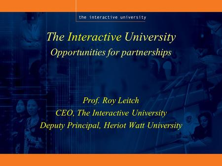 The Interactive University Prof. Roy Leitch CEO, The Interactive University Deputy Principal, Heriot Watt University Opportunities for partnerships.
