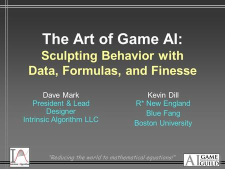 """Reducing the world to mathematical equations!"" The Art of Game AI: Sculpting Behavior with Data, Formulas, and Finesse Dave Mark President & Lead Designer."