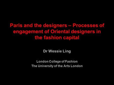 Paris and the designers – Processes of engagement of Oriental designers in the fashion capital Dr Wessie Ling London College of Fashion The University.