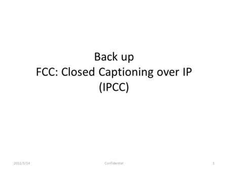 Back up FCC: Closed Captioning over IP (IPCC) 2012/5/141Confidential.