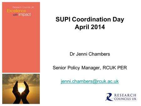 SUPI Coordination Day April 2014 Dr Jenni Chambers Senior Policy Manager, RCUK PER