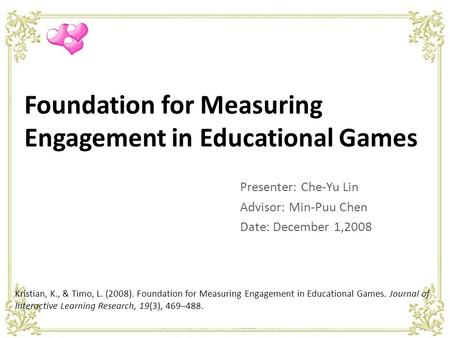 Foundation for Measuring Engagement in Educational Games Presenter: Che-Yu Lin Advisor: Min-Puu Chen Date: December 1,2008 Kristian, K., & Timo, L. (2008).