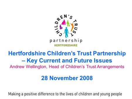 Hertfordshire Children's Trust Partnership – Key Current and Future Issues Andrew Wellington, Head of Children's Trust Arrangements 28 November 2008.