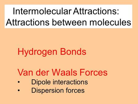 Intermolecular Attractions: Attractions between molecules Van der Waals Forces Dipole interactions Dispersion forces Hydrogen Bonds.