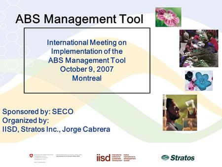 ABS Management Tool Sponsored by: SECO Organized by: IISD, Stratos Inc., Jorge Cabrera International Meeting on Implementation of the ABS Management Tool.