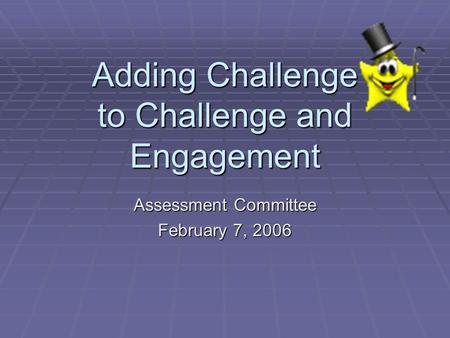 Adding Challenge to Challenge and Engagement Assessment Committee February 7, 2006.
