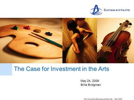 Business and the Arts The Council for Business and the Arts, May 2006 May 24, 2006 The Case for Investment in the Arts Billie Bridgman.