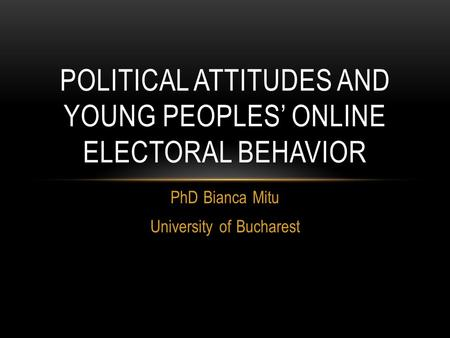 PhD Bianca Mitu University of Bucharest POLITICAL ATTITUDES AND YOUNG PEOPLES' ONLINE ELECTORAL BEHAVIOR.