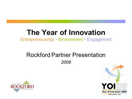 The Year of Innovation Entrepreneurship Environment Engagement Rockford Partner Presentation 2008.