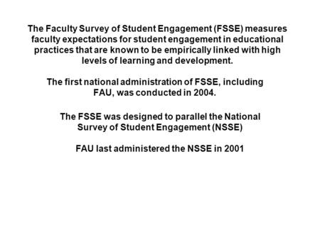 The Faculty Survey of Student Engagement (FSSE) measures faculty expectations for student engagement in educational practices that are known to be empirically.