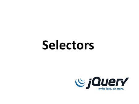 Selectors. Learning Objectives By the end of this lecture, you should be able to: – Select items using jQuery based on ID, class name, or HTML tag. –