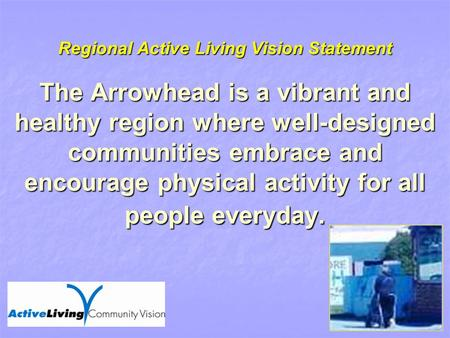 Regional Active Living Vision Statement The Arrowhead is a vibrant and healthy region where well-designed communities embrace and encourage physical activity.