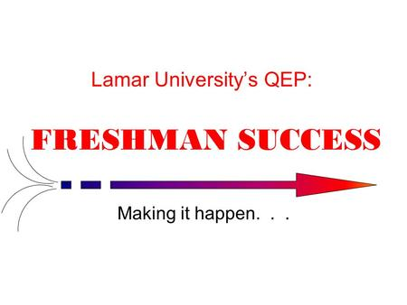 Lamar University's QEP: FRESHMAN SUCCESS Making it happen...