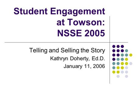 Student Engagement at Towson: NSSE 2005 Telling and Selling the Story Kathryn Doherty, Ed.D. January 11, 2006.