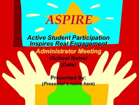 ASPIRE ASPIRE Active Student Participation Inspires Real Engagement Administrator Meeting (School Name) (Date) Presented by: (Presenter's name here)