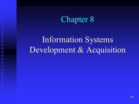 8-1 Chapter 8 Information Systems Development & Acquisition.
