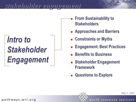 Intro to Stakeholder Engagement n From Sustainability to Stakeholders n Approaches and Barriers n Constraints or Myths n Engagement: Best Practices n Benefits.
