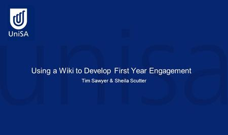 Tim Sawyer & Sheila Scutter Using a Wiki to Develop First Year Engagement.