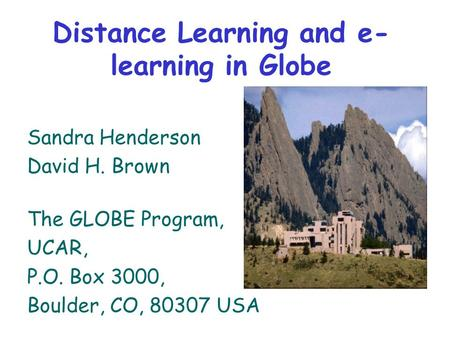 Distance Learning and e- learning in Globe Sandra Henderson David H. Brown The GLOBE Program, UCAR, P.O. Box 3000, Boulder, CO, 80307 USA.